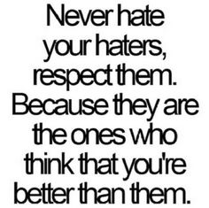 I generally believe that people who are always claiming to have 'haters' are usually giving people a reason to 'hate' - but not always. Sometimes, people are just bitter, jealous, unhappy with themselves and choose to 'hate' on others whom seem to have it together, whom are happy, and/or whom the 'hater' would hope to be more like. I say, go on with your bad self. ✌️