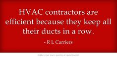HVAC contractors are efficient because they keep all their ducts in a row.