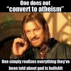 "Atheism, Religion, God is Imaginary. One does not ""convert to atheism."" One simply realizes everything they've been told about god is bullshit."
