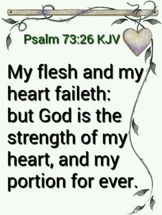 Psalms 73:26 KJV  My flesh and my heart faileth: but God is the strength of my heart, and my portion for ever.