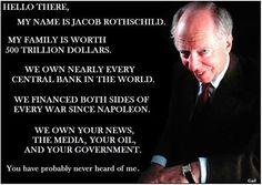 Hello there, my name is Jacob Rothschild. my family is worth 500 trillion dollars. We own nearly every central bank in the world. We financed both sides of every war since Napoleon. We own your news, the media, your oil, and your government. You have probably never heard of me.