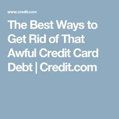 The Best Ways to Get Rid of That Awful Credit Card Debt | Credit.com