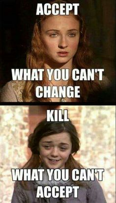 Accept what you can't change. Kill what you can't accept.