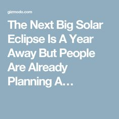 The Next Big Solar Eclipse Is A Year Away But People Are Already Planning A…