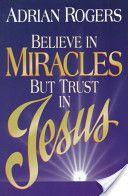 Believe in Miracles But Trust in Jesus  Adrian Rogers