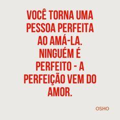 """""""Você torna uma pessoa perfeita ao ama-la. Ninguém é perfeito - A perfeição vem do amor."""" (Osho)"""