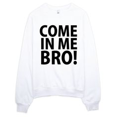 Come In Me Bro Sweatshirt, Super comfy 1 hand print on a pre shrunk sweatshirt. Print won't fade or crack. Come In Me Bro! Don't waste it! Come on man! **Pin this for later review**