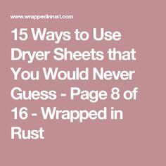 15 Ways to Use Dryer Sheets that You Would Never Guess - Page 8 of 16 - Wrapped in Rust