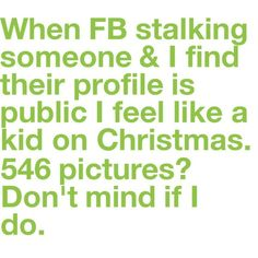 I'm a professional Facebook stalker. It's no secret.