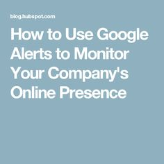 How to Use Google Alerts to Monitor Your Company's Online Presence
