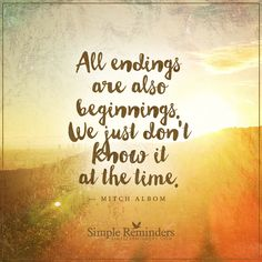 Endings are also beginnings All endings are also beginnings. We just don't know it at the time. — Mitch Albom