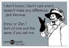 I don't know, I don't care and it doesn't make any difference. -Jack Kerouac Ennui or Zen ? Sort of one and the same, if you ask me.