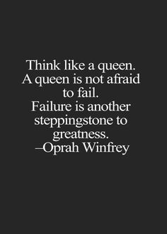 Think like a queen. A queen is never afraid to fail. Failure is another steppingstone to greatness. – Oprah Winfrey