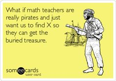 What if math teachers are really pirates and just want us to find X so they can get the buried treasure. | College Ecard | someecards.com