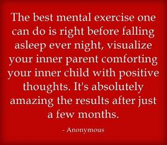 The best mental exercise one can do is right before falling asleep ever night, visualize your inner parent comforting your inner child with positive thoughts. It's absolutely amazing the results after just a few months.