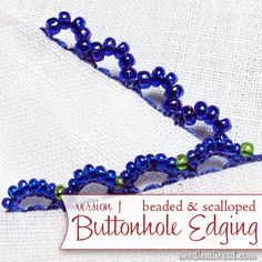 Want to add a nice little touch to the edging of your embroidery projects? Try this very simple scalloped and beaded buttonhole edging! This step-by-step photo tutorial will show you how to do it!
