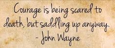 """John Wayne quote :  """"Courage is being scared to death, but saddling up anyway"""".   So true!"""