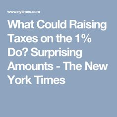 What Could Raising Taxes on the 1% Do? Surprising Amounts - The New York Times