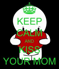 KEEP CALM AND KISS YOUR MOM