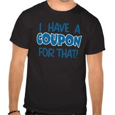 I have a coupon for that! tshirt