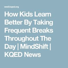 How Kids Learn Better By Taking Frequent Breaks Throughout The Day | MindShift | KQED News