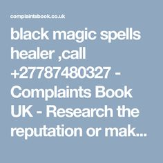 black magic spells healer ,call - Complaints Book UK - Research the reputation or make a complaint here Luck Spells, Money Spells, Pregnancy Spells, Fertility Spells, Revenge Spells, Black Magic Spells, Voodoo Spells, Lost Love Spells, Protection Spells