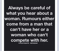 Always be careful of what you hear about the woman. Rumors always come from A man who  can't have her for women who can compete with her.