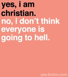 It's not my job to sort that out. I don't know enough to say what will happen to anyone, but I know I won't get to heaven if I'm treating everyone else badly, so I'm gonna work on me.