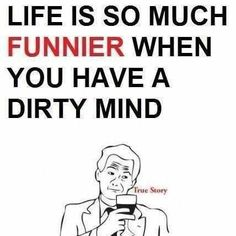 Life is much much fun when you have a dirty mind
