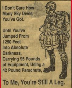 Airborne!!! There's only two things that fall outta aircraft , BOMBS AND BADASSES!!!! Bombs are more forgiving. THE AIRBORNE SHUFFLE AINT NO DANCE And it was 800ft in my day 500 in combat. Now MAKE A HOLE leg! AIRBORNE COMING THROUGH.