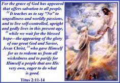"""For the grace of God has appeared that offers salvation to all people. 12It teaches us to say """"No"""" to ungodliness and worldly passions, and to live self-controlled, upright and godly lives in this..."""
