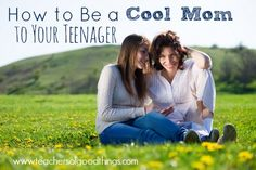 How to Be a Cool Mom to Your Teenager (It's really quite simple, and so rewarding!)