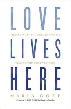 Love Lives Here: Finding What You Need in a World Telling You What You Want: Maria Goff: 9781433648915: AmazonSmile: Books
