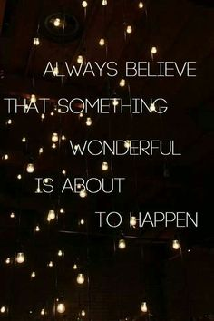 Always believe that something wonderful is about to happen. Believe it !: