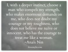 I, with a deeper instinct, choose a man who has the courage to treat me like a woman.