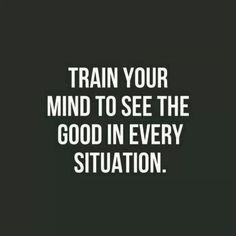 Train your mind to see the good in every situation, ✔️DONE. but, some situations take longer to see the good. Patience and prayer is needed too, especially when a friend stabs you in the back. -LM