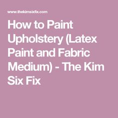 How to Paint Upholstery (Latex Paint and Fabric Medium)         -          The Kim Six Fix