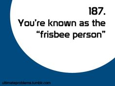 in my friend group and family, it's gotten to the stage where I don't even have to say why I can't hang out, it's just assumed to be frisbee