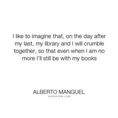 "Alberto Manguel - ""I like to imagine that, on the day after my last, my library and I will crumble together,..."". death, books, library"