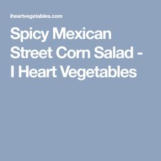 Spicy Mexican Street Corn Salad - I Heart Vegetables