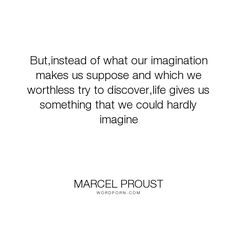 """Marcel Proust - """"But,instead of what our imagination makes us suppose and which we worthless try to..."""". life, imagination, life-and-living, life-lessons, opportunity, unexpected"""