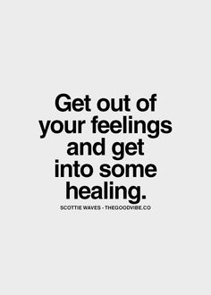 Get out of your feelings and get into some healing.