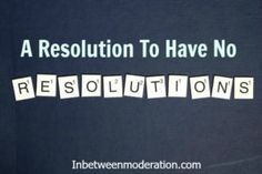 A Resolution to have no Resolutions Shakeology, Budgeting Finances, 21 Day Fix, Resolutions, Parenting Hacks, Funny Stuff, Birthday Cake, Feelings, Quotes
