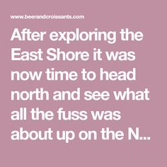 After exploring the East Shore it was now time to head north and see what all the fuss was about up on the North Shore.