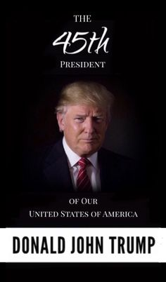 The 45th President of Our United States of America . . . Donald John Trump