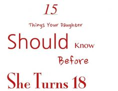 "15 Things to Teach Your Daughter Before She Turns 18.  Some in here I'm not sure I would tell my daughter -- however, #1, #6, #12 are great and the best is #15 - ""Boys are the gravy, not the mashed potatoes""!!"
