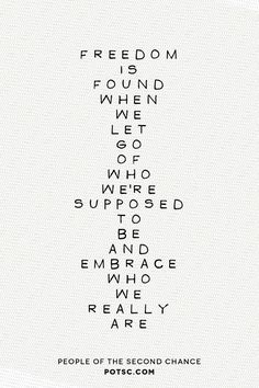 Freedom is found when we let go of who we're supposed to be and embrace who we really are. Repin if you agree! Source: potsc.com