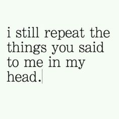 I still.repeat the things you said to me in my head. Why? Because you were my best friend. I believed in you.