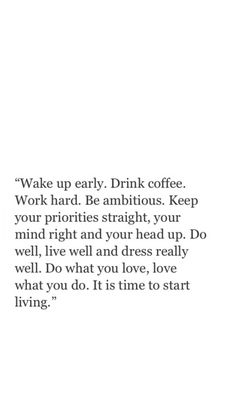 Wake up early. Drink coffee. Work hard. Be ambitious. Keep your priorities straight, your mind right and your head up. Do well, live well and dress really well. Do what you love, love what you do. It is time to start living.